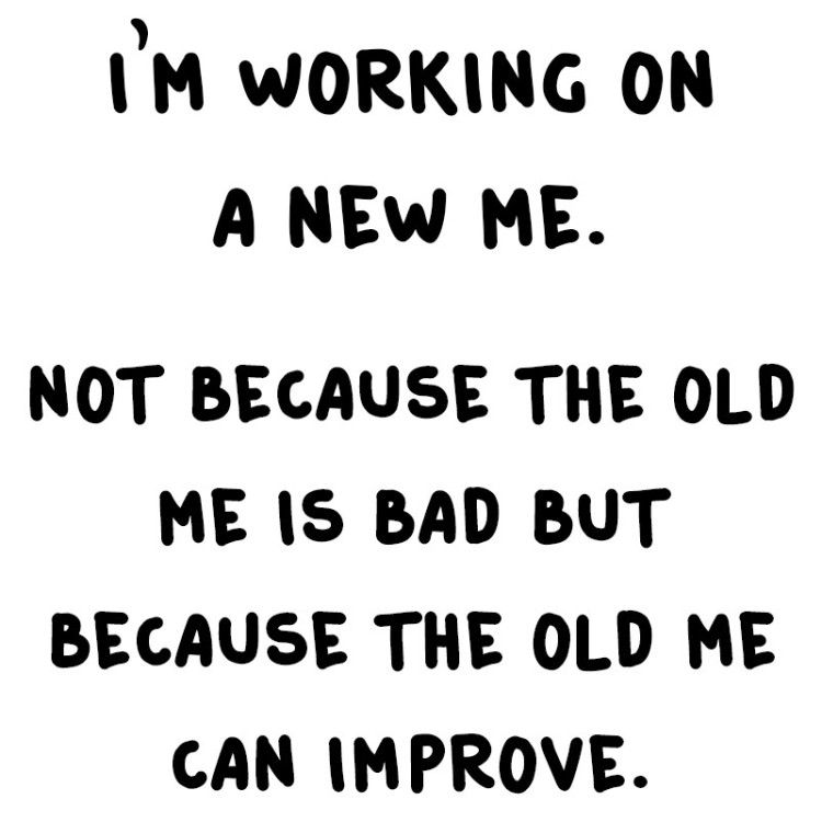 motivational_im_working_on_a_new_me_not_because_the_old_me_is_bad_but_because_the_old_me_can_improve